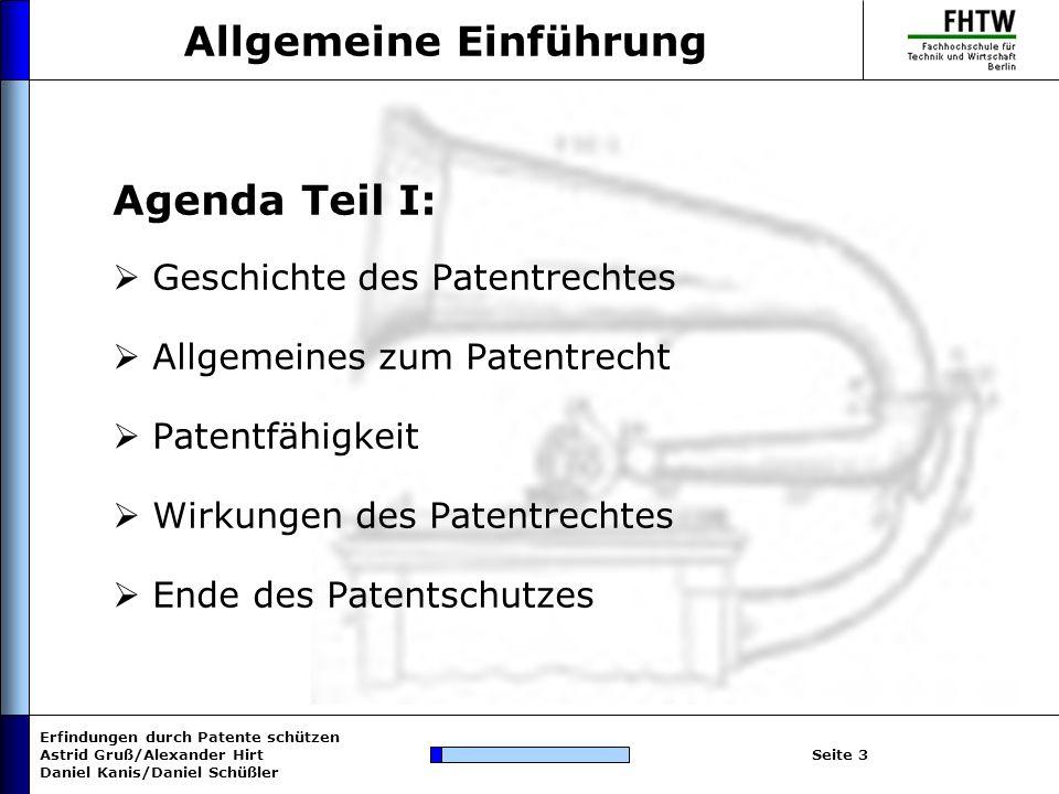 Erfindungen durch Patente schützen Astrid Gruß/Alexander Hirt Daniel Kanis/Daniel Schüßler Seite 3 Allgemeine Einführung Agenda Teil I: Geschichte des