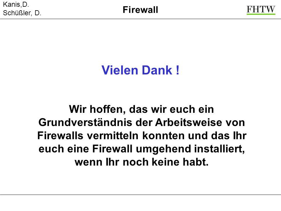 Kanis,D. Schüßler, D. Firewall Vielen Dank ! Wir hoffen, das wir euch ein Grundverständnis der Arbeitsweise von Firewalls vermitteln konnten und das I