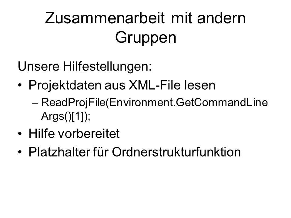 Zusammenarbeit mit andern Gruppen Unsere Hilfestellungen: Projektdaten aus XML-File lesen –ReadProjFile(Environment.GetCommandLine Args()[1]); Hilfe v