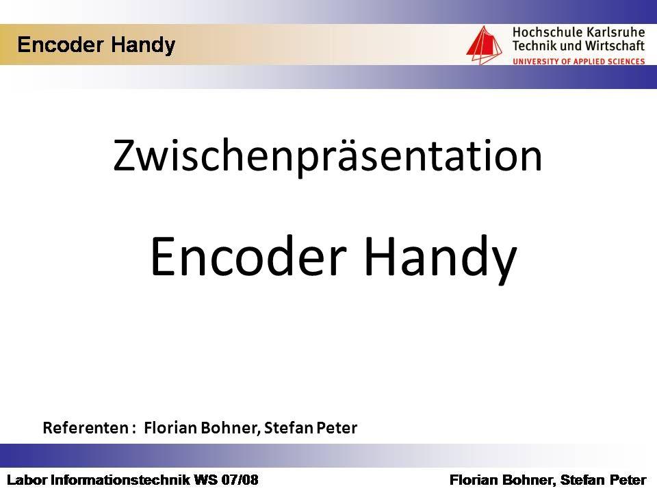 Zwischenpräsentation Encoder Handy Referenten : Florian Bohner, Stefan Peter