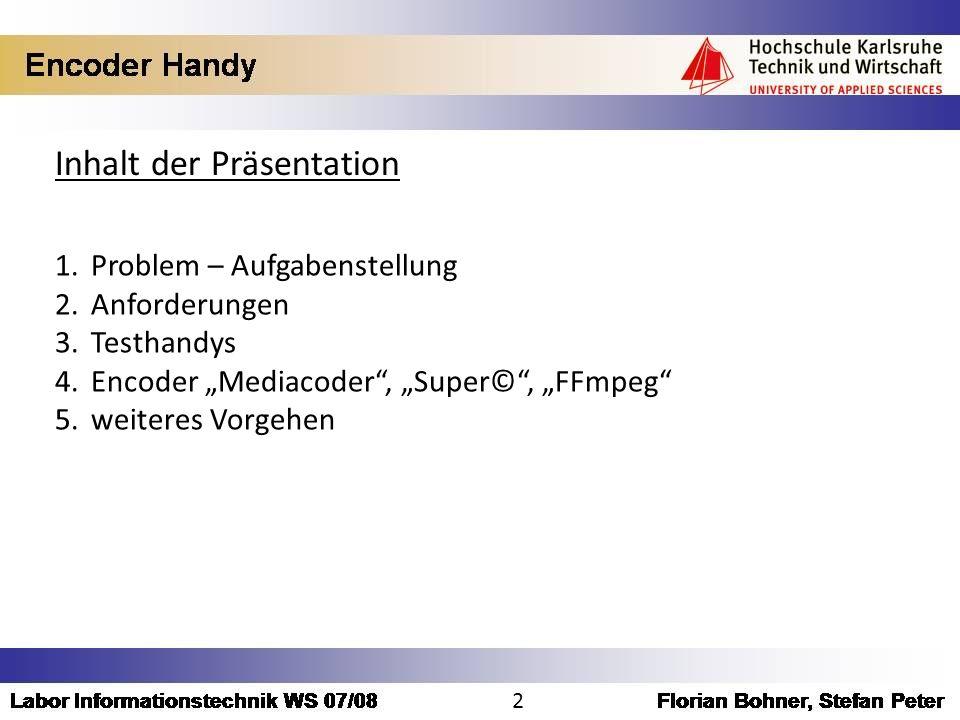 Inhalt der Präsentation 1.Problem – Aufgabenstellung 2.Anforderungen 3.Testhandys 4.Encoder Mediacoder, Super©, FFmpeg 5.weiteres Vorgehen 2