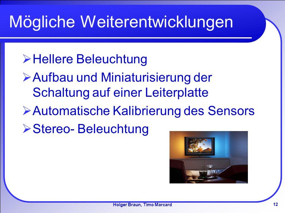 12 Holger Braun, Timo Marcard Mögliche Weiterentwicklungen Hellere Beleuchtung Aufbau und Miniaturisierung der Schaltung auf einer Leiterplatte Automatische Kalibrierung des Sensors Stereo- Beleuchtung