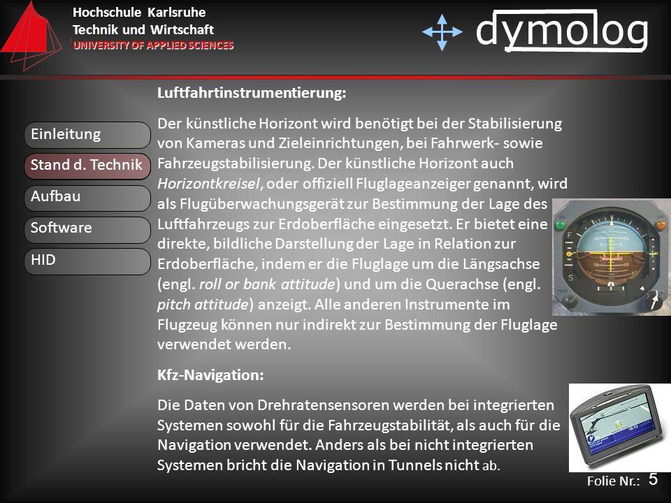 Hochschule Karlsruhe Technik und Wirtschaft UNIVERSITY OF APPLIED SCIENCES dymolog Folie Nr.: Luftfahrtinstrumentierung: Der künstliche Horizont wird benötigt bei der Stabilisierung von Kameras und Zieleinrichtungen, bei Fahrwerk- sowie Fahrzeugstabilisierung.