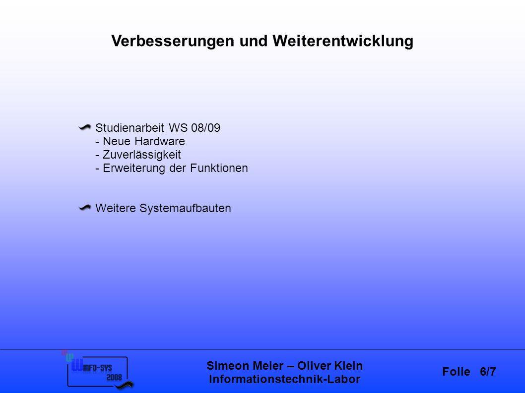 Folie 6/7 Simeon Meier – Oliver Klein Informationstechnik-Labor Verbesserungen und Weiterentwicklung Studienarbeit WS 08/09 - Neue Hardware - Zuverlässigkeit - Erweiterung der Funktionen Weitere Systemaufbauten