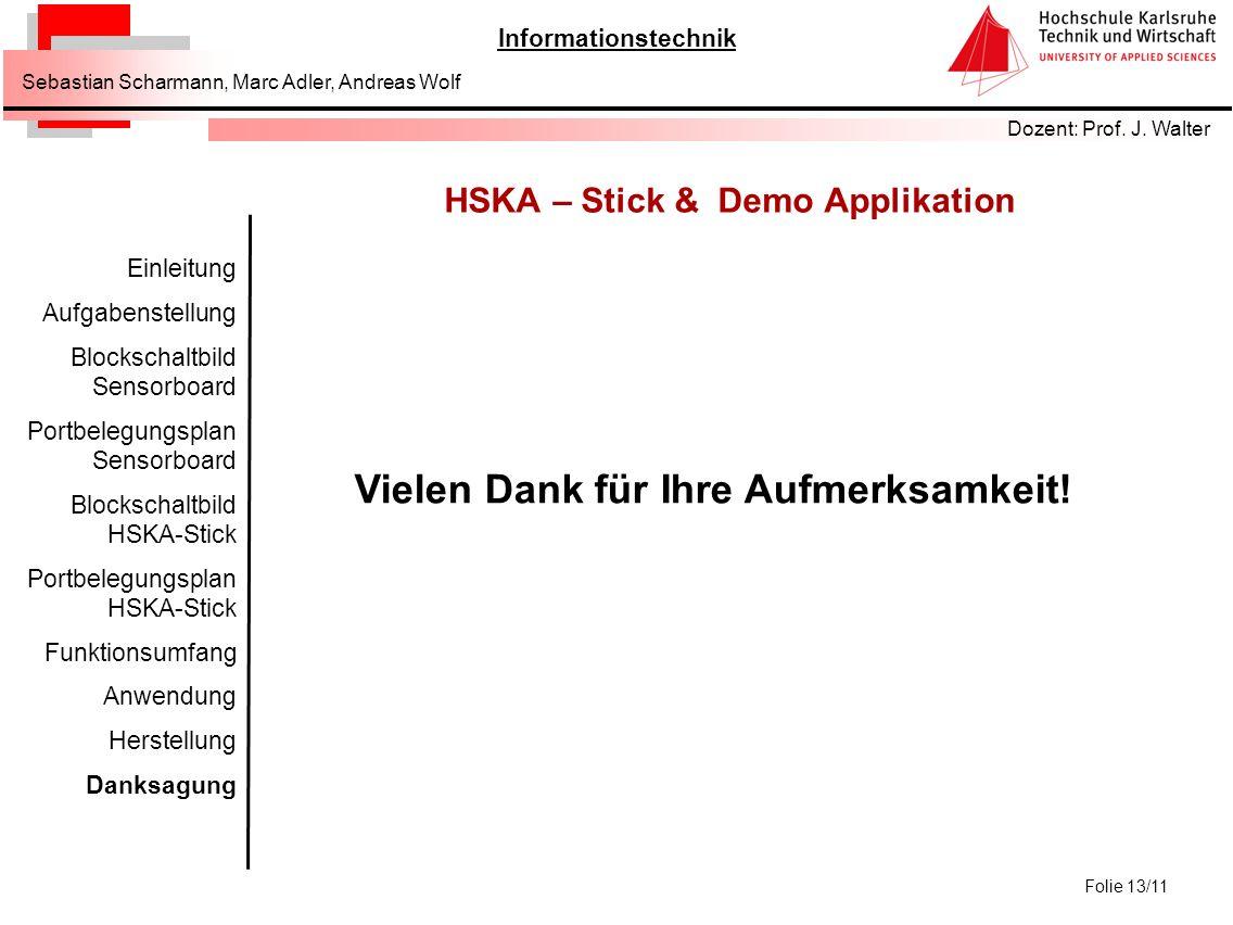 Informationstechnik Dozent: Prof. J. Walter Sebastian Scharmann, Marc Adler, Andreas Wolf Folie 13/11 HSKA – Stick & Demo Applikation Vielen Dank für