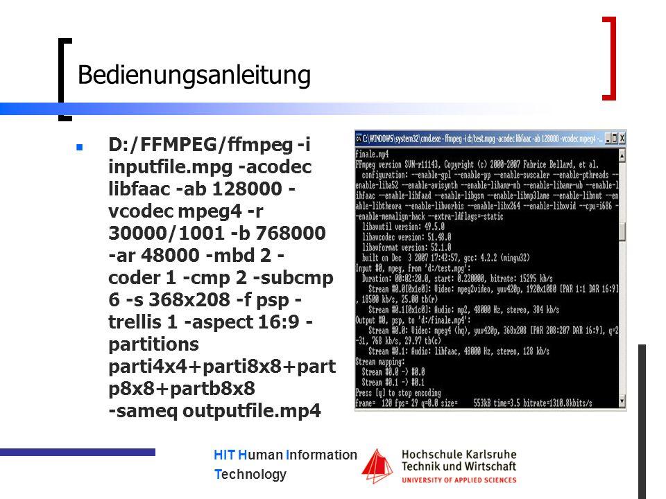 HIT Human Information Technology Bedienungsanleitung D:/FFMPEG/ffmpeg -i inputfile.mpg -acodec libfaac -ab 128000 - vcodec mpeg4 -r 30000/1001 -b 768000 -ar 48000 -mbd 2 - coder 1 -cmp 2 -subcmp 6 -s 368x208 -f psp - trellis 1 -aspect 16:9 - partitions parti4x4+parti8x8+part p8x8+partb8x8 -sameq outputfile.mp4