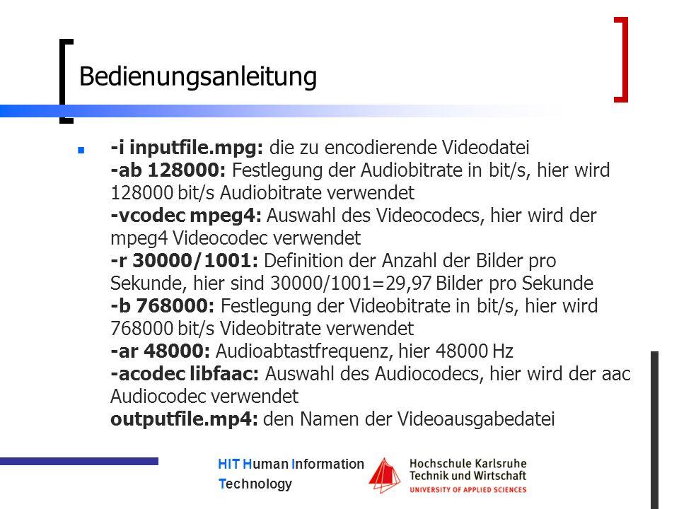HIT Human Information Technology Bedienungsanleitung -i inputfile.mpg: die zu encodierende Videodatei -ab 128000: Festlegung der Audiobitrate in bit/s, hier wird 128000 bit/s Audiobitrate verwendet -vcodec mpeg4: Auswahl des Videocodecs, hier wird der mpeg4 Videocodec verwendet -r 30000/1001: Definition der Anzahl der Bilder pro Sekunde, hier sind 30000/1001=29,97 Bilder pro Sekunde -b 768000: Festlegung der Videobitrate in bit/s, hier wird 768000 bit/s Videobitrate verwendet -ar 48000: Audioabtastfrequenz, hier 48000 Hz -acodec libfaac: Auswahl des Audiocodecs, hier wird der aac Audiocodec verwendet outputfile.mp4: den Namen der Videoausgabedatei