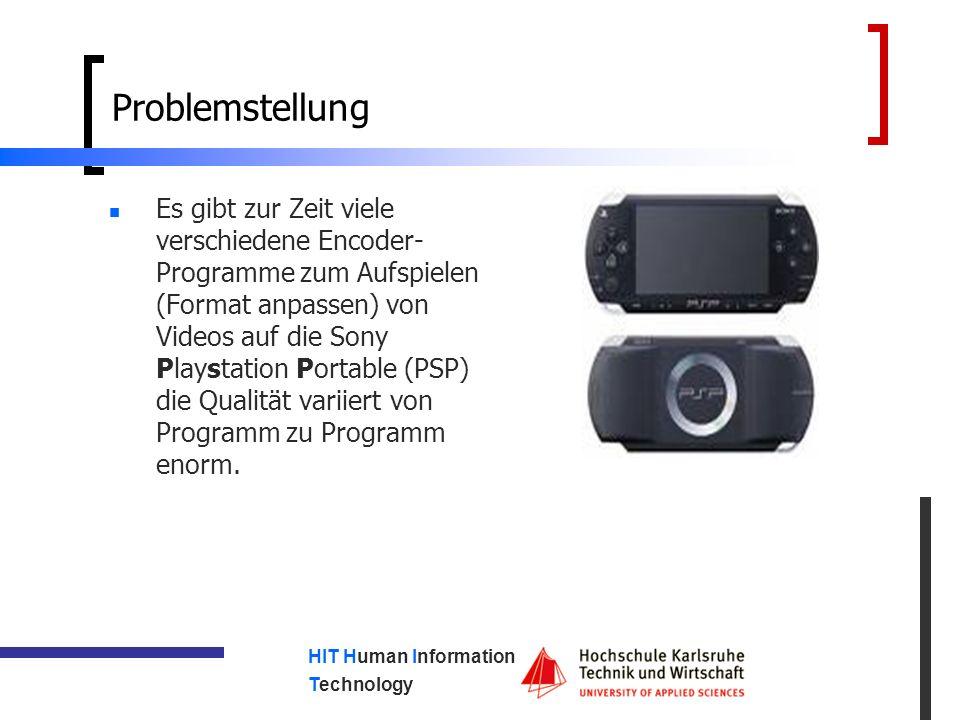 HIT Human Information Technology Problemstellung Es gibt zur Zeit viele verschiedene Encoder- Programme zum Aufspielen (Format anpassen) von Videos auf die Sony Playstation Portable (PSP) die Qualität variiert von Programm zu Programm enorm.
