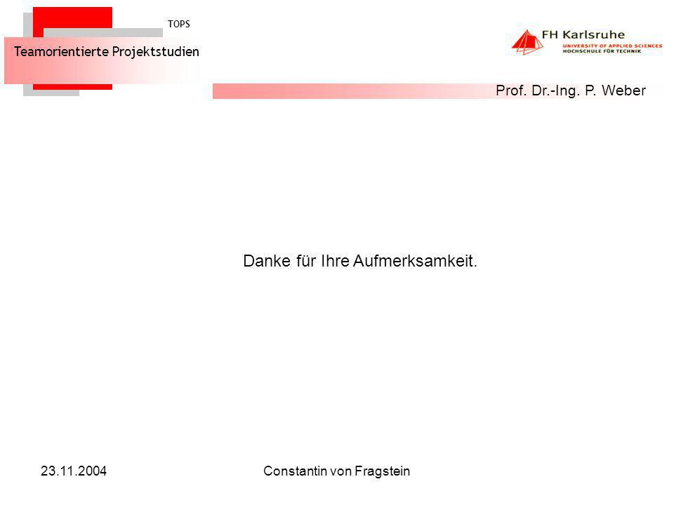23.11.2004Constantin von Fragstein Danke für Ihre Aufmerksamkeit. TOPS Teamorientierte Projektstudien Prof. Dr.-Ing. P. Weber