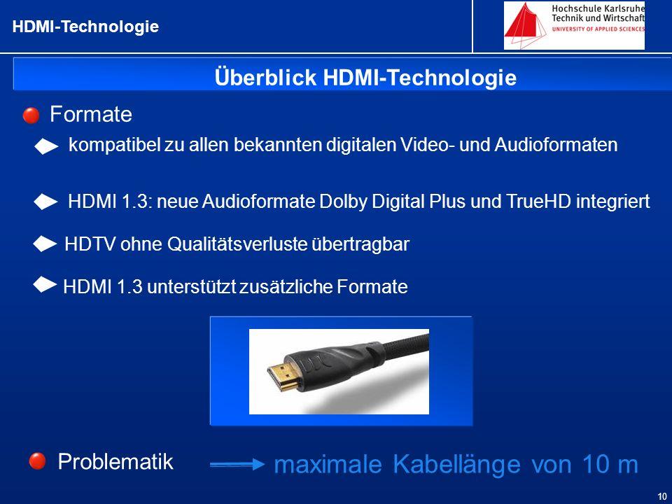 Überblick HDMI-Technologie HDMI-Technologie 10 Formate kompatibel zu allen bekannten digitalen Video- und Audioformaten HDMI 1.3: neue Audioformate Dolby Digital Plus und TrueHD integriert HDTV ohne Qualitätsverluste übertragbar HDMI 1.3 unterstützt zusätzliche Formate Problematik maximale Kabellänge von 10 m