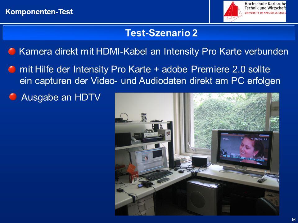 Test-Szenario 2 Komponenten-Test 16 Kamera direkt mit HDMI-Kabel an Intensity Pro Karte verbunden Ausgabe an HDTV mit Hilfe der Intensity Pro Karte + adobe Premiere 2.0 sollte ein capturen der Video- und Audiodaten direkt am PC erfolgen