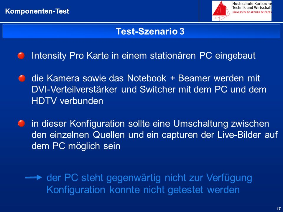 Test-Szenario 3 Komponenten-Test 17 Intensity Pro Karte in einem stationären PC eingebaut die Kamera sowie das Notebook + Beamer werden mit DVI-Verteilverstärker und Switcher mit dem PC und dem HDTV verbunden in dieser Konfiguration sollte eine Umschaltung zwischen den einzelnen Quellen und ein capturen der Live-Bilder auf dem PC möglich sein der PC steht gegenwärtig nicht zur Verfügung Konfiguration konnte nicht getestet werden