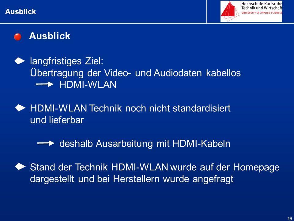 Ausblick 19 langfristiges Ziel: Übertragung der Video- und Audiodaten kabellos HDMI-WLAN HDMI-WLAN Technik noch nicht standardisiert und lieferbar deshalb Ausarbeitung mit HDMI-Kabeln Stand der Technik HDMI-WLAN wurde auf der Homepage dargestellt und bei Herstellern wurde angefragt Ausblick