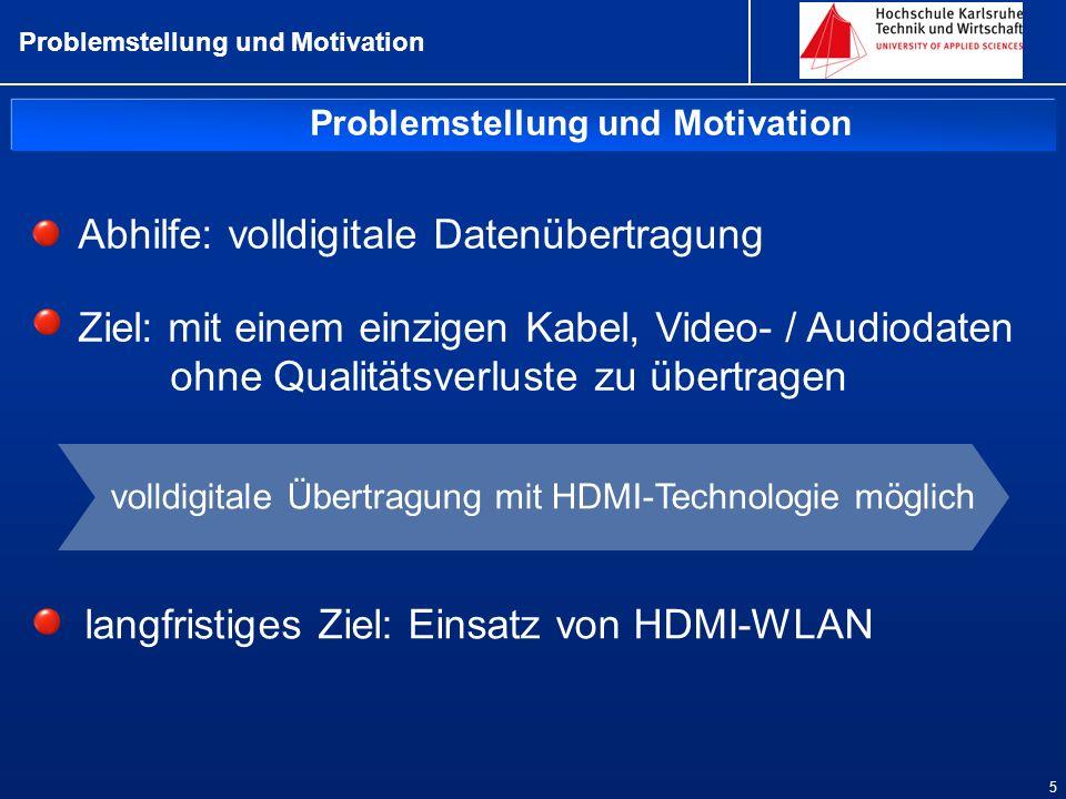 Problemstellung und Motivation 5 Abhilfe: volldigitale Datenübertragung Ziel: mit einem einzigen Kabel, Video- / Audiodaten ohne Qualitätsverluste zu übertragen langfristiges Ziel: Einsatz von HDMI-WLAN volldigitale Übertragung mit HDMI-Technologie möglich