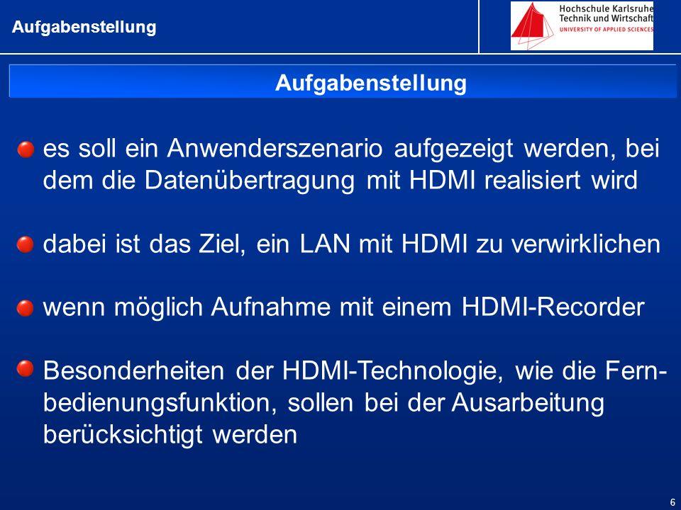 Aufgabenstellung 6 es soll ein Anwenderszenario aufgezeigt werden, bei dem die Datenübertragung mit HDMI realisiert wird dabei ist das Ziel, ein LAN mit HDMI zu verwirklichen wenn möglich Aufnahme mit einem HDMI-Recorder Besonderheiten der HDMI-Technologie, wie die Fern- bedienungsfunktion, sollen bei der Ausarbeitung berücksichtigt werden