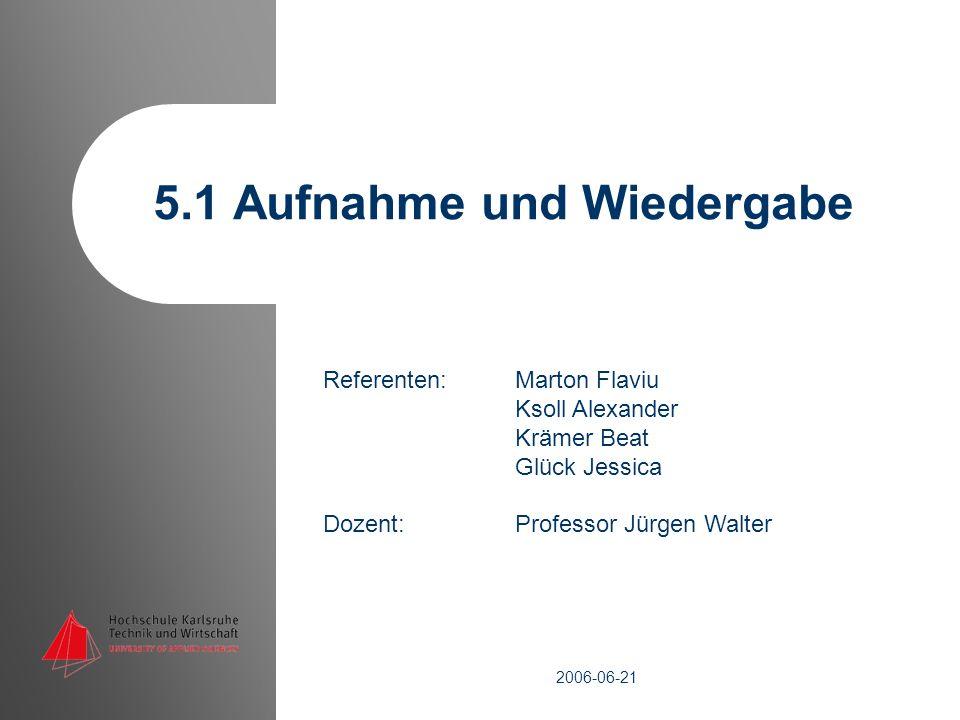Referenten: Marton Flaviu Ksoll Alexander Krämer Beat Glück Jessica Dozent: Professor Jürgen Walter 5.1 Aufnahme und Wiedergabe 2006-06-21