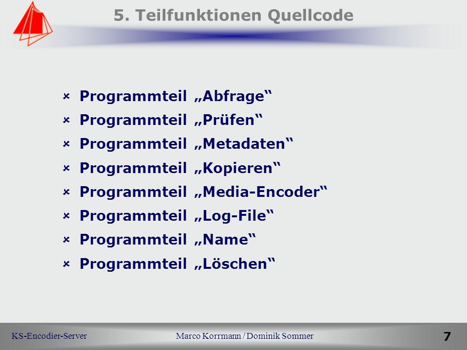 KS-Encodier-Server Marco Korrmann / Dominik Sommer 7 5. Teilfunktionen Quellcode Programmteil Abfrage Programmteil Prüfen Programmteil Metadaten Progr