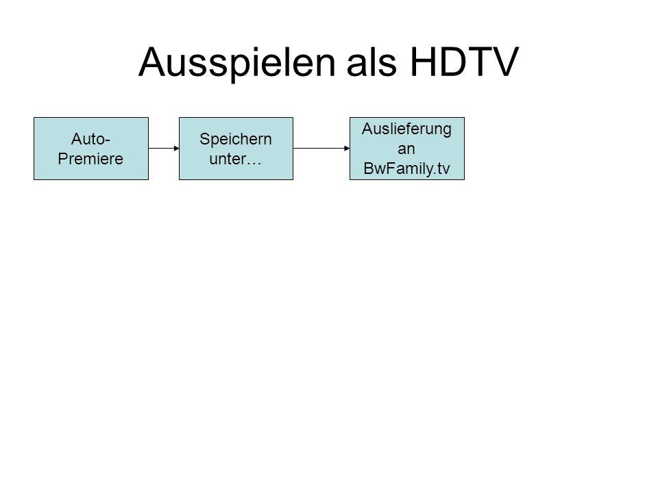 Ausspielen als HDTV Auto- Premiere Speichern unter… Auslieferung an BwFamily.tv