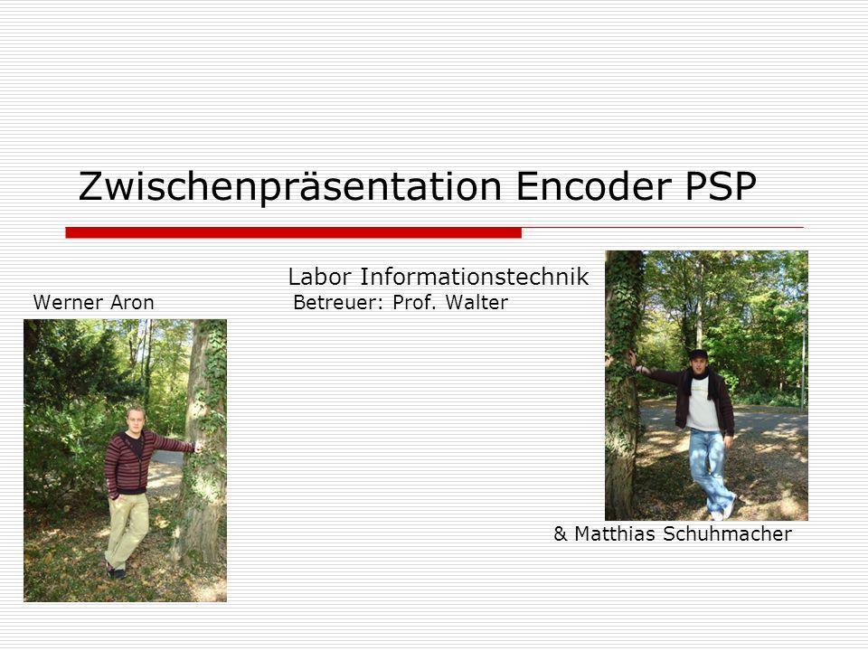 Zwischenpräsentation Encoder PSP Labor Informationstechnik Werner Aron Betreuer: Prof. Walter & Matthias Schuhmacher