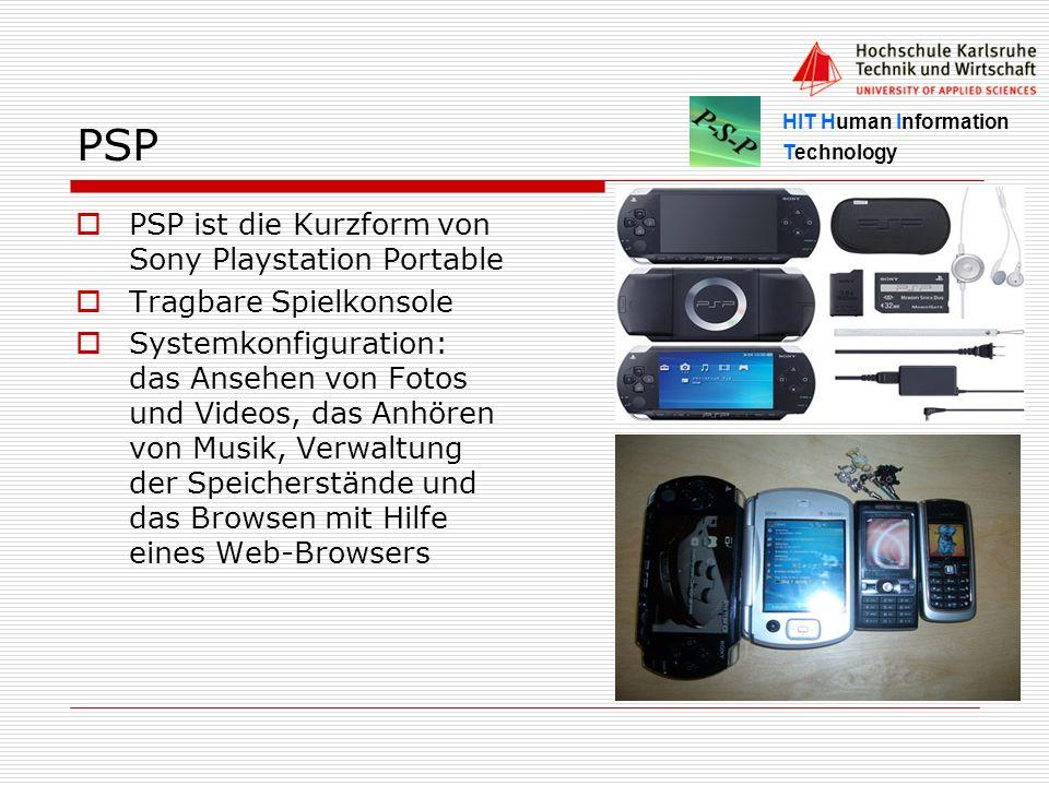 HIT Human Information Technology PSP PSP ist die Kurzform von Sony Playstation Portable Tragbare Spielkonsole Systemkonfiguration: das Ansehen von Fotos und Videos, das Anhören von Musik, Verwaltung der Speicherstände und das Browsen mit Hilfe eines Web-Browsers
