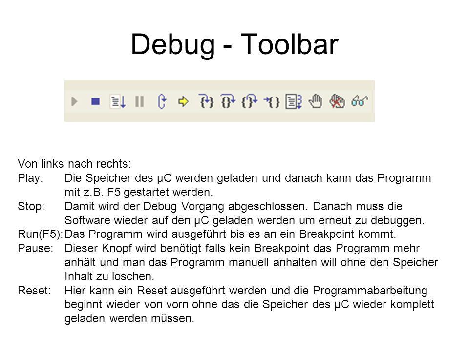 Debug - Toolbar Von links nach rechts: Play: Die Speicher des µC werden geladen und danach kann das Programm mit z.B. F5 gestartet werden. Stop:Damit
