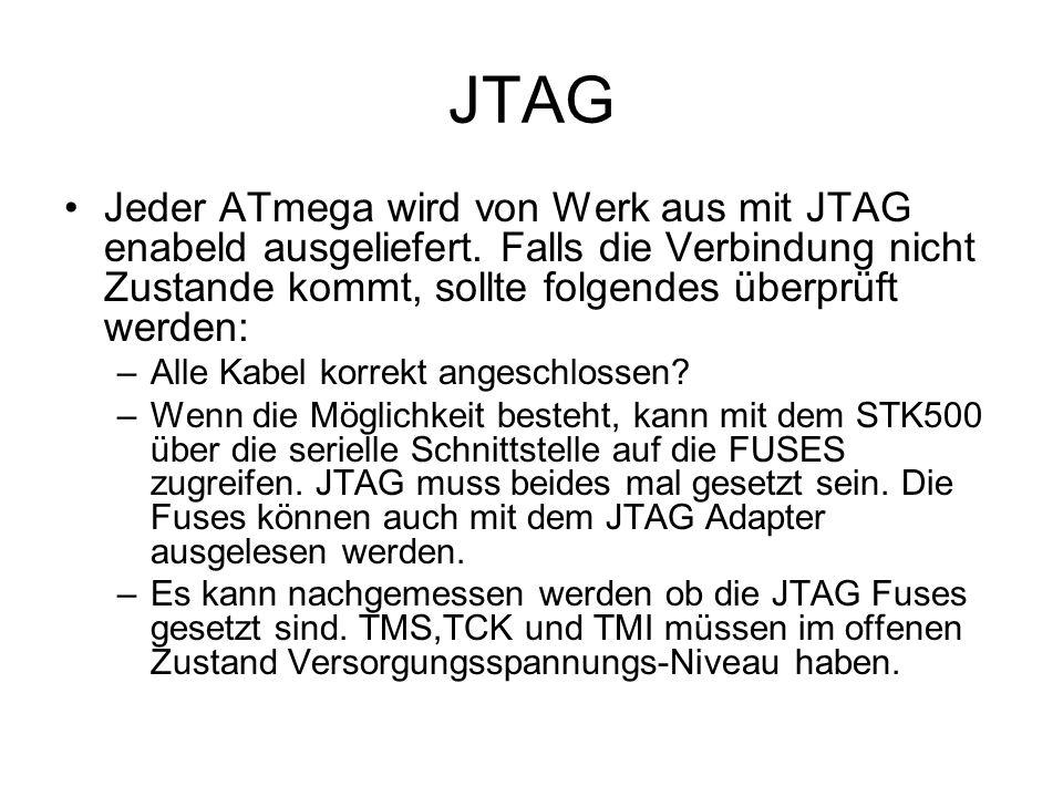 JTAG Jeder ATmega wird von Werk aus mit JTAG enabeld ausgeliefert. Falls die Verbindung nicht Zustande kommt, sollte folgendes überprüft werden: –Alle