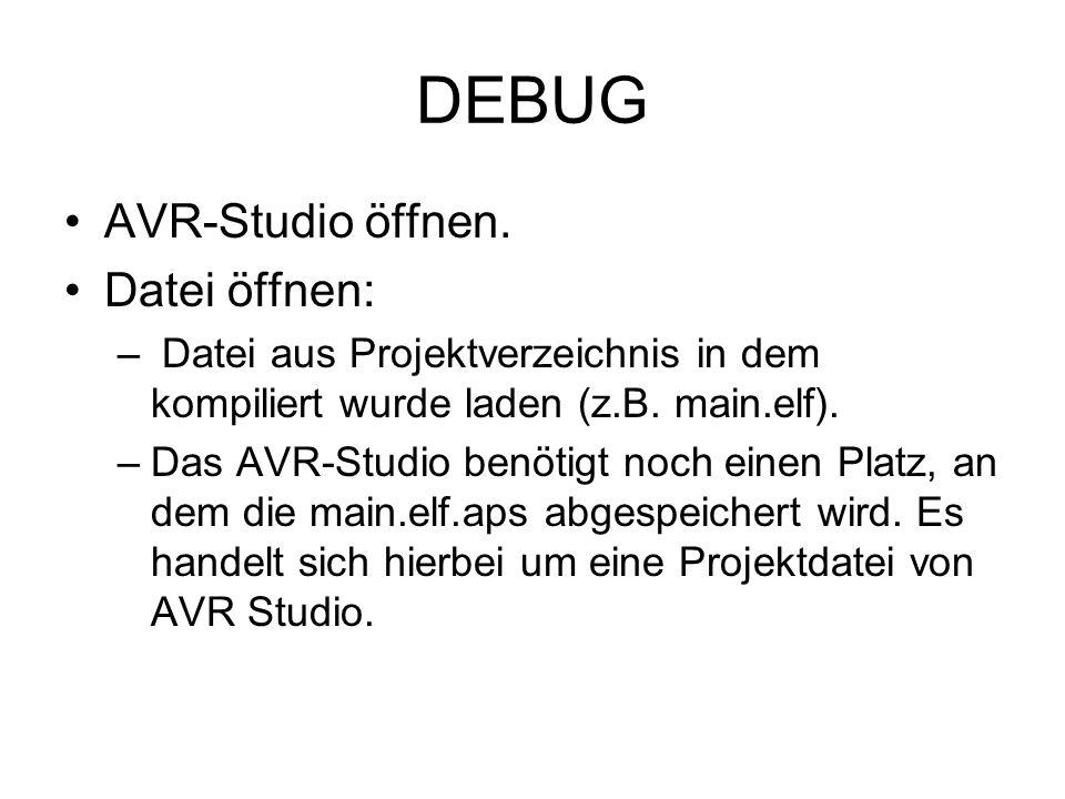 DEBUG AVR-Studio öffnen. Datei öffnen: – Datei aus Projektverzeichnis in dem kompiliert wurde laden (z.B. main.elf). –Das AVR-Studio benötigt noch ein
