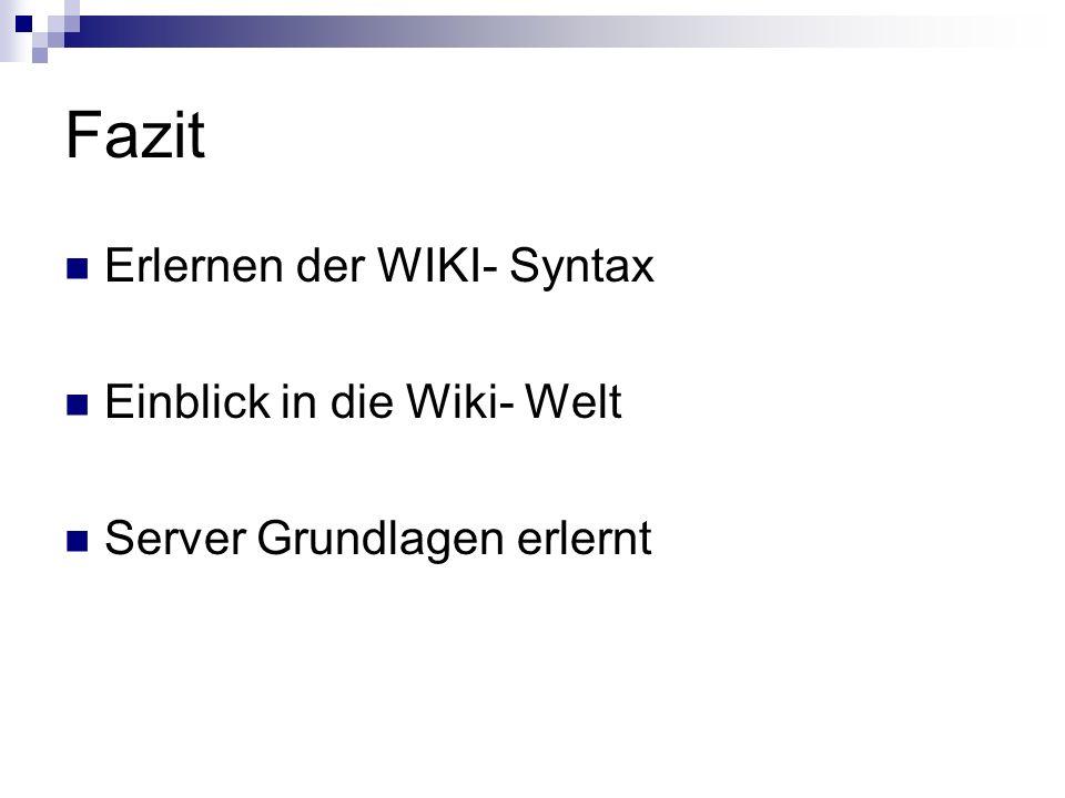 Fazit Erlernen der WIKI- Syntax Einblick in die Wiki- Welt Server Grundlagen erlernt