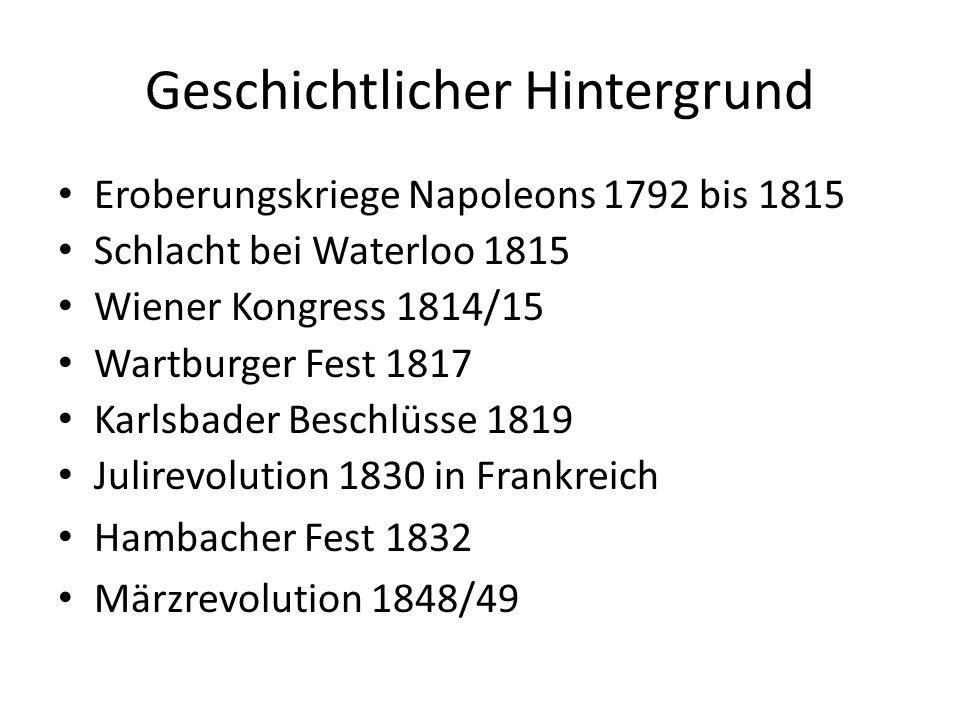 Geschichtlicher Hintergrund Eroberungskriege Napoleons 1792 bis 1815 Schlacht bei Waterloo 1815 Wiener Kongress 1814/15 Wartburger Fest 1817 Karlsbader Beschlüsse 1819 Julirevolution 1830 in Frankreich Hambacher Fest 1832 Märzrevolution 1848/49
