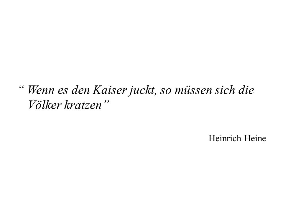 Wenn es den Kaiser juckt, so müssen sich die Völker kratzen Heinrich Heine