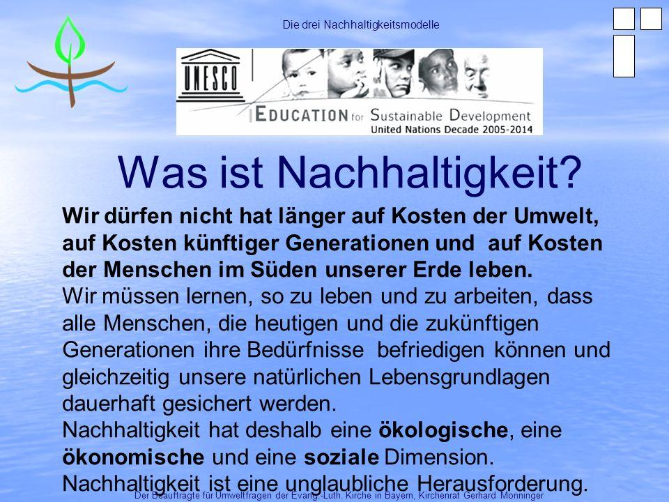 Was ist Nachhaltigkeit? Der Beauftragte für Umweltfragen der Evang.-Luth. Kirche in Bayern, Kirchenrat Gerhard Monninger Die drei Nachhaltigkeitsmodel