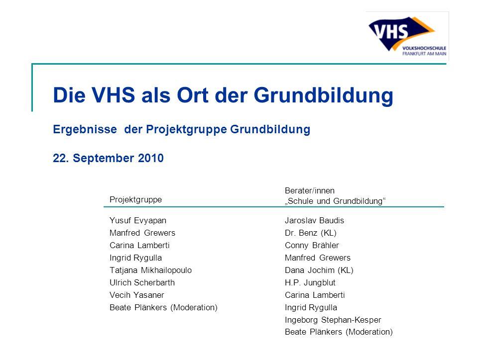 Die VHS als Ort der Grundbildung Ergebnisse der Projektgruppe Grundbildung 22. September 2010 Yusuf Evyapan Manfred Grewers Carina Lamberti Ingrid Ryg