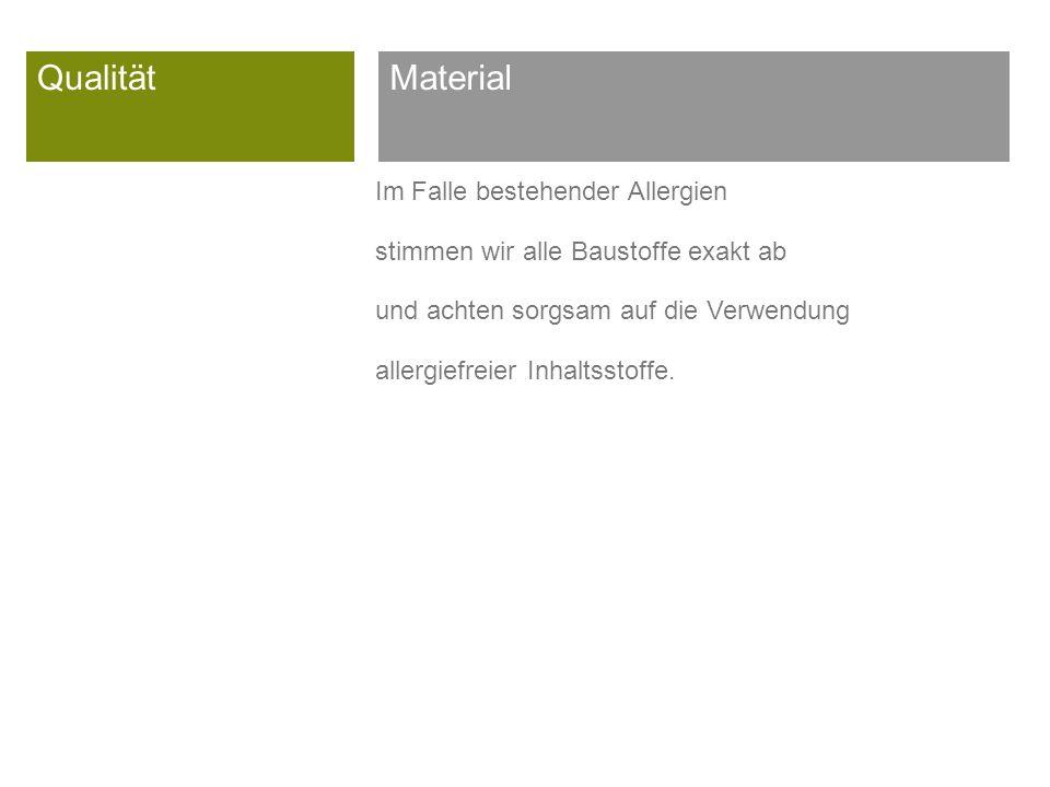 Qualität Im Falle bestehender Allergien stimmen wir alle Baustoffe exakt ab und achten sorgsam auf die Verwendung allergiefreier Inhaltsstoffe.