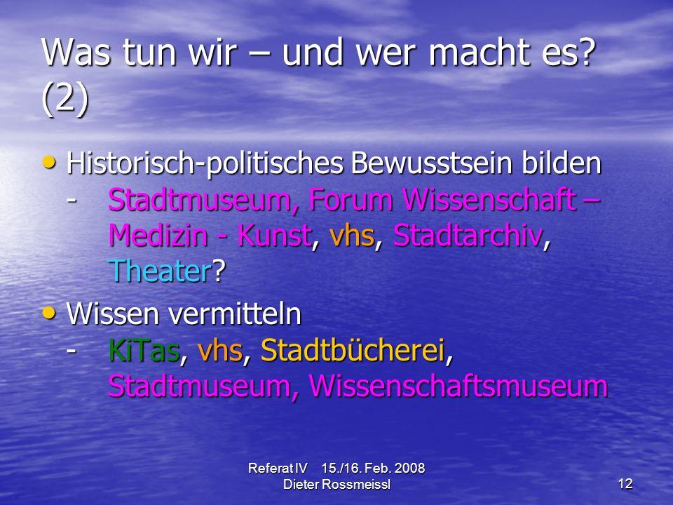 Referat IV 15./16. Feb. 2008 Dieter Rossmeissl12 Was tun wir – und wer macht es.
