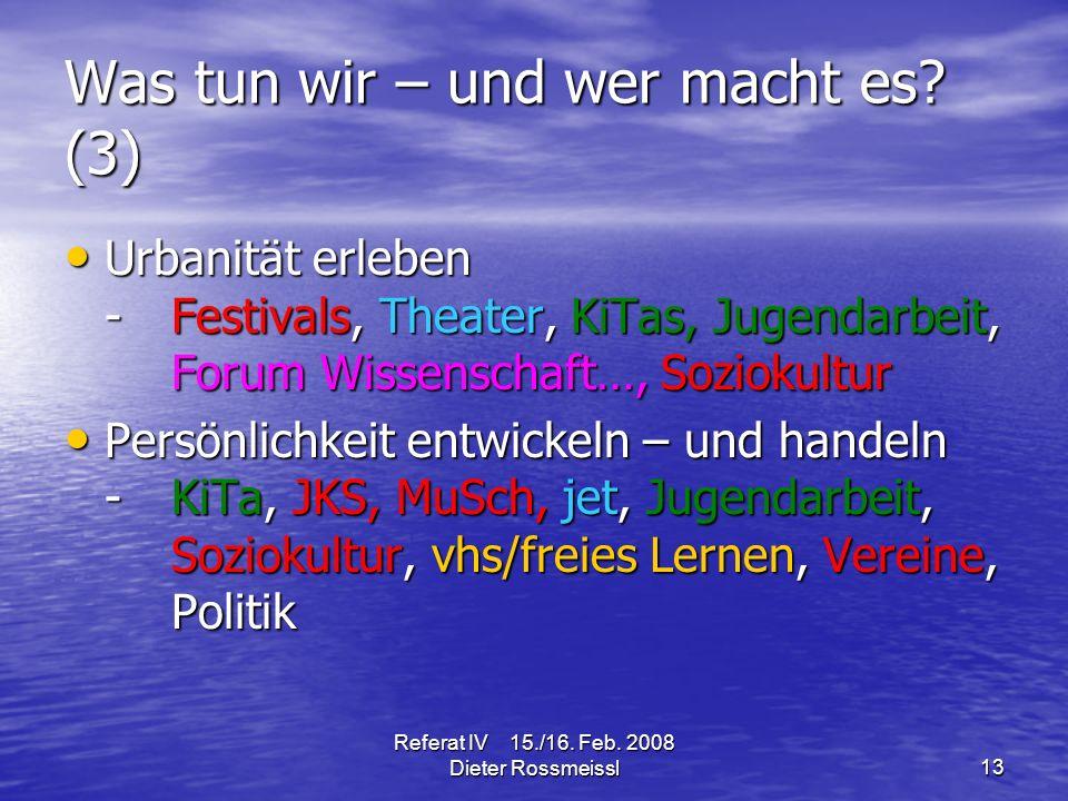 Referat IV 15./16. Feb. 2008 Dieter Rossmeissl13 Was tun wir – und wer macht es.