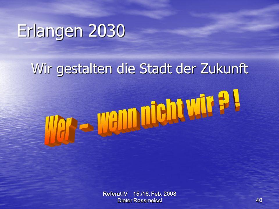 Referat IV 15./16. Feb. 2008 Dieter Rossmeissl40 Erlangen 2030 Wir gestalten die Stadt der Zukunft