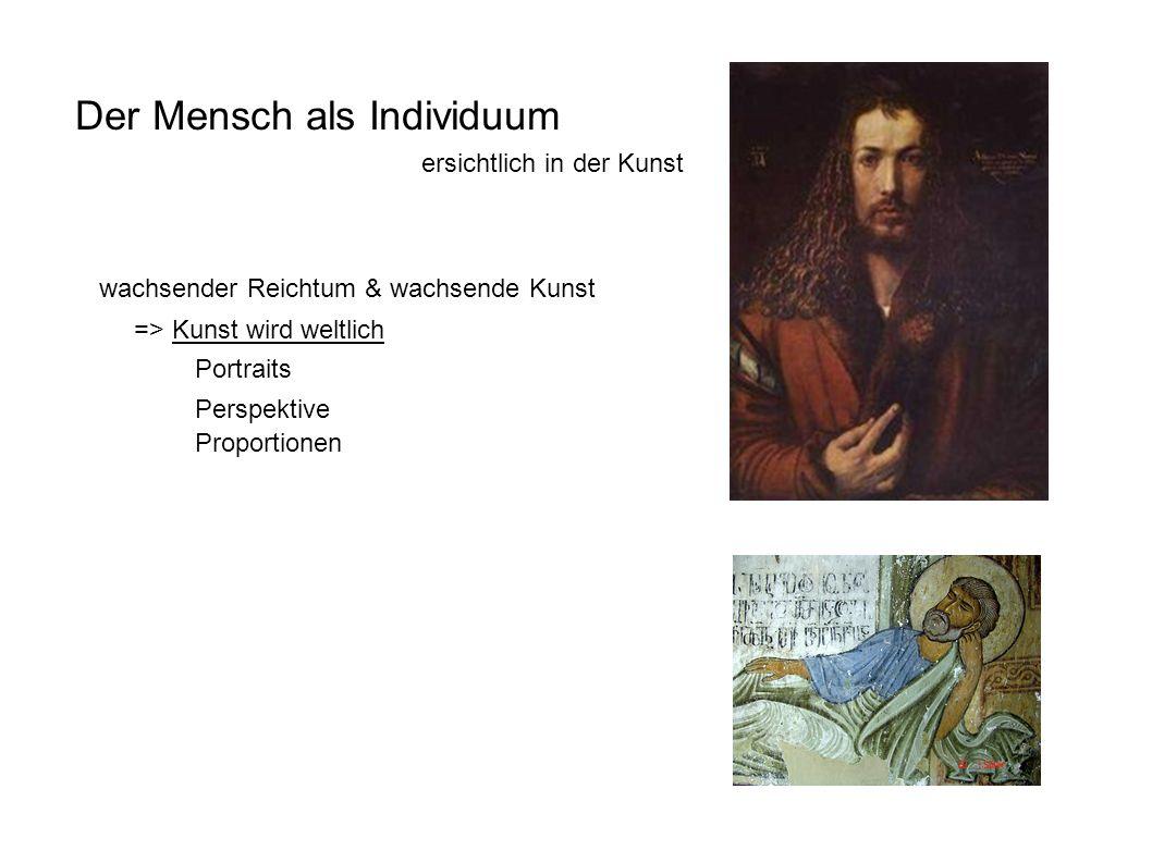 Der Mensch als Individuum ersichtlich in der Kunst Proportionen Perspektive Portraits wachsender Reichtum & wachsende Kunst => Kunst wird weltlich