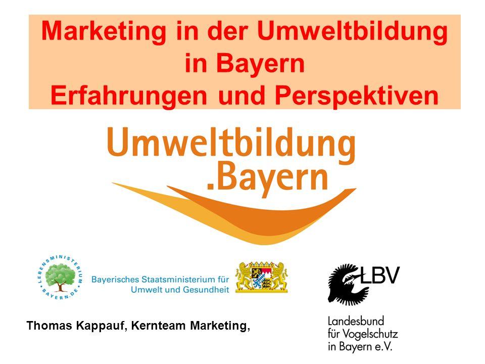 Marketing in der Umweltbildung in Bayern Erfahrungen und Perspektiven Thomas Kappauf, Kernteam Marketing,
