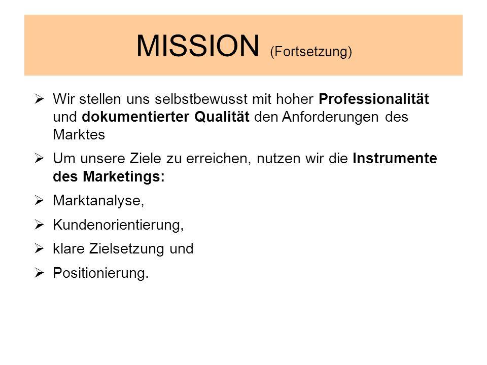 MISSION (Fortsetzung) Wir stellen uns selbstbewusst mit hoher Professionalität und dokumentierter Qualität den Anforderungen des Marktes Um unsere Zie