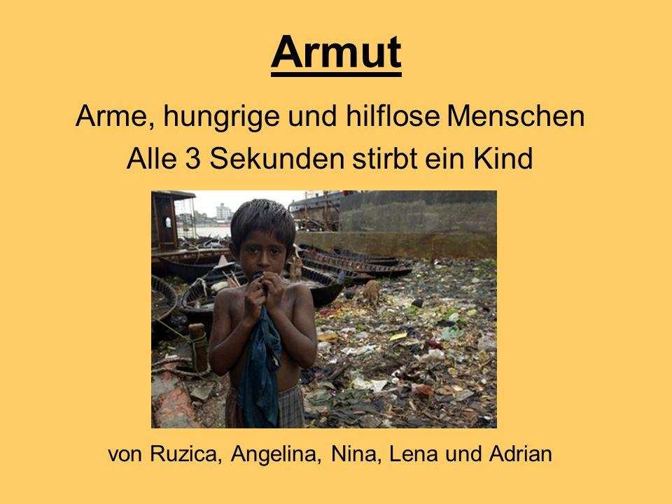 Armut Arme, hungrige und hilflose Menschen Alle 3 Sekunden stirbt ein Kind von Ruzica, Angelina, Nina, Lena und Adrian