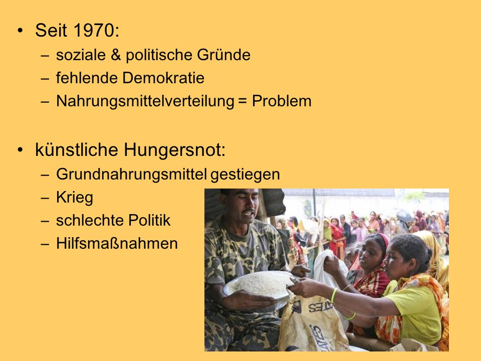 Seit 1970: –soziale & politische Gründe –fehlende Demokratie –Nahrungsmittelverteilung = Problem künstliche Hungersnot: –Grundnahrungsmittel gestiegen –Krieg –schlechte Politik –Hilfsmaßnahmen