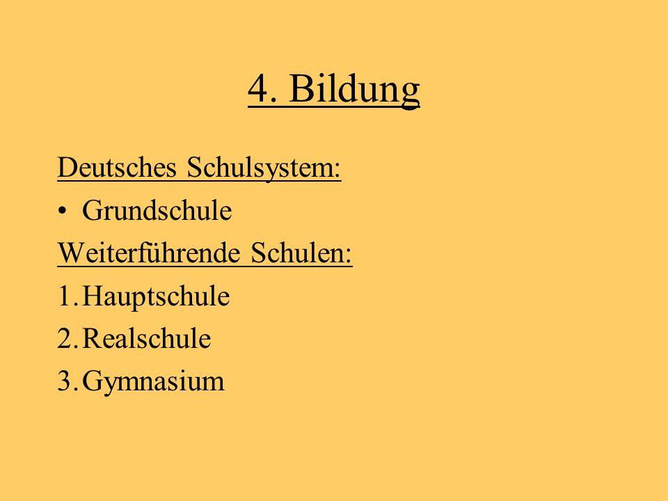 4. Bildung Deutsches Schulsystem: Grundschule Weiterführende Schulen: 1.Hauptschule 2.Realschule 3.Gymnasium