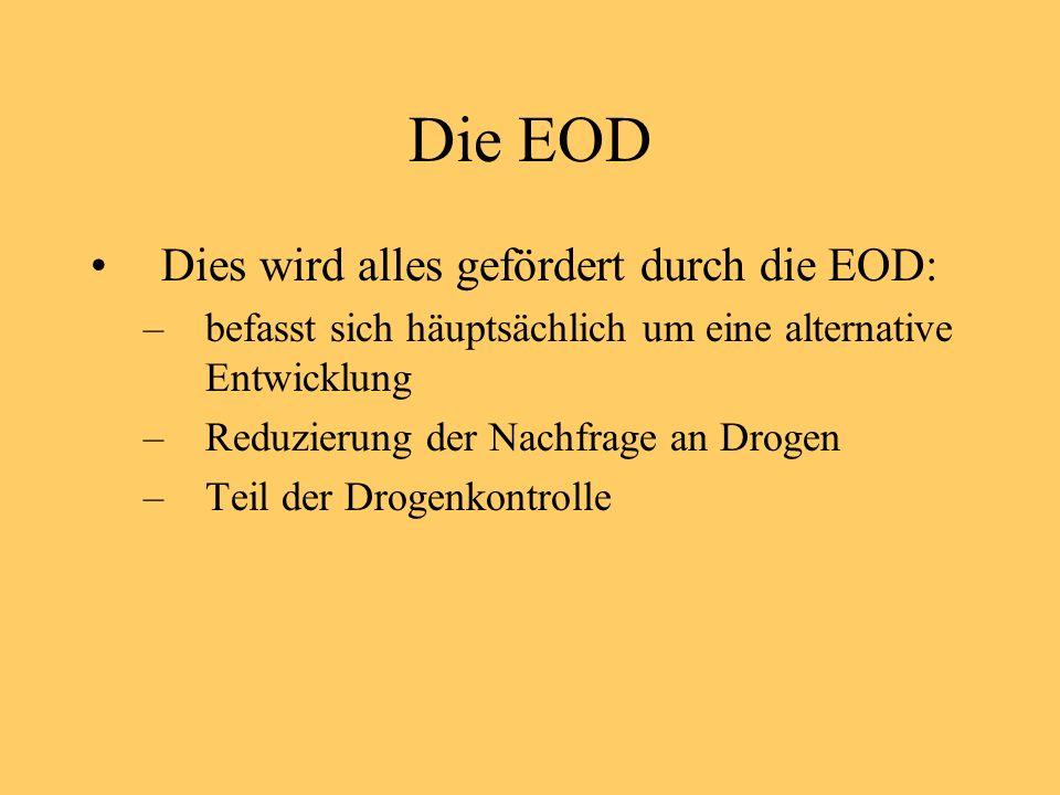Die EOD Dies wird alles gefördert durch die EOD: –befasst sich häuptsächlich um eine alternative Entwicklung –Reduzierung der Nachfrage an Drogen –Teil der Drogenkontrolle