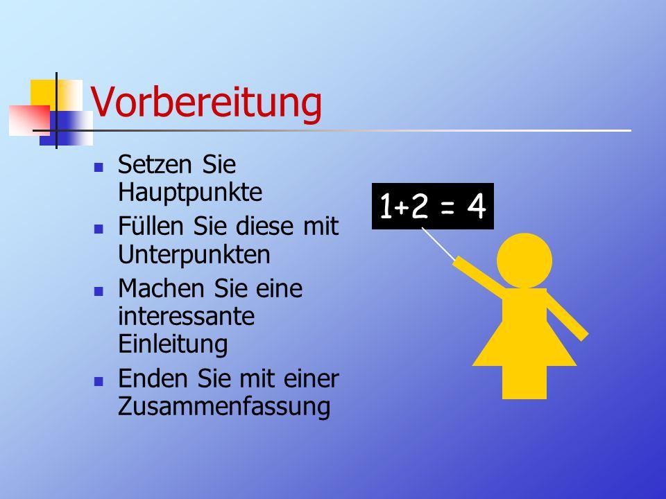 Vorbereitung Setzen Sie Hauptpunkte Füllen Sie diese mit Unterpunkten Machen Sie eine interessante Einleitung Enden Sie mit einer Zusammenfassung 1+2 = 4