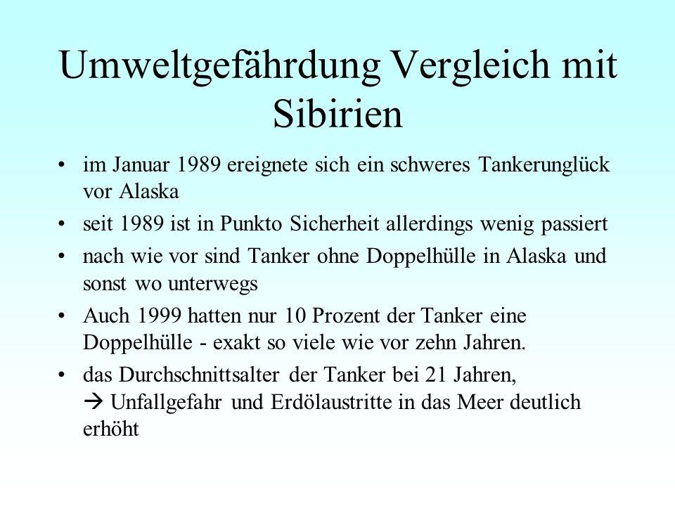 Umweltgefährdung Vergleich mit Sibirien im Januar 1989 ereignete sich ein schweres Tankerunglück vor Alaska seit 1989 ist in Punkto Sicherheit allerdings wenig passiert nach wie vor sind Tanker ohne Doppelhülle in Alaska und sonst wo unterwegs Auch 1999 hatten nur 10 Prozent der Tanker eine Doppelhülle - exakt so viele wie vor zehn Jahren.