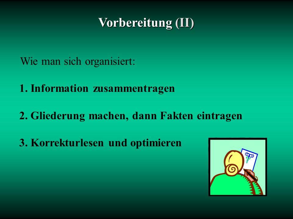 Vorbereitung(II) Vorbereitung (II) Wie man sich organisiert: 1. Information zusammentragen 2. Gliederung machen, dann Fakten eintragen 3. Korrekturles
