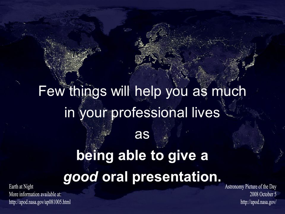 Few things will help you as much in your professional lives as being able to give a good oral presentation.