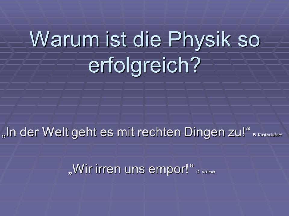 Warum ist die Physik so erfolgreich? In der Welt geht es mit rechten Dingen zu! B. Kanitscheider Wir irren uns empor! G. Vollmer