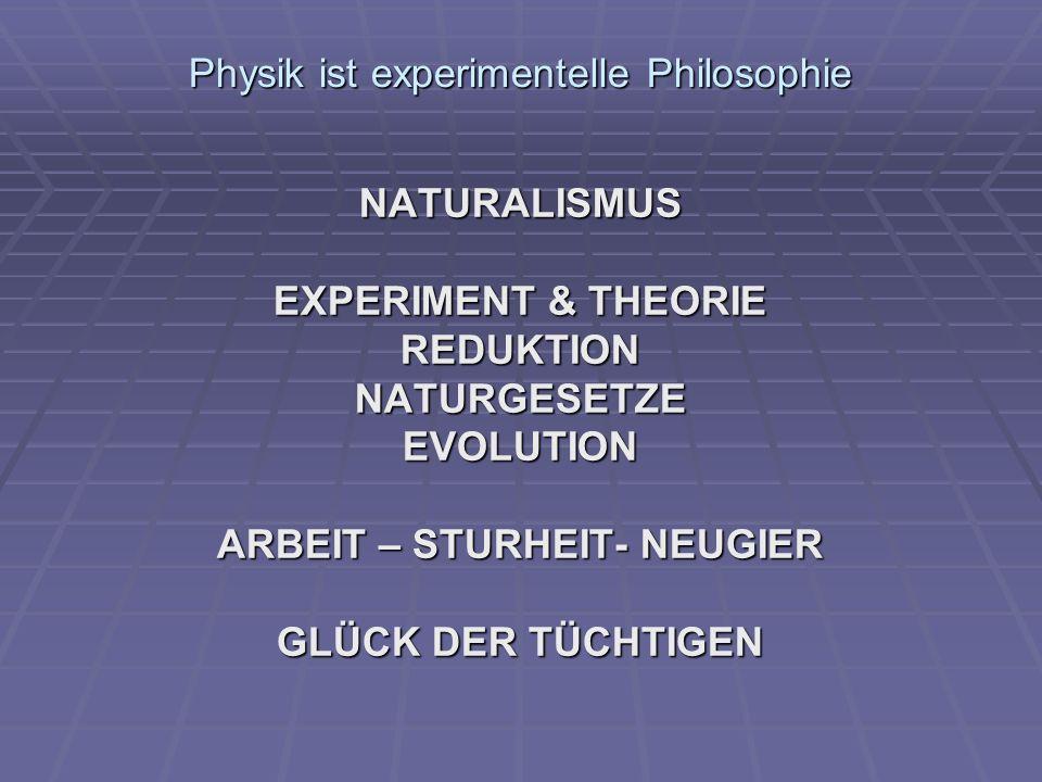 Physik ist experimentelle Philosophie NATURALISMUS EXPERIMENT & THEORIE REDUKTIONNATURGESETZEEVOLUTION ARBEIT – STURHEIT- NEUGIER GLÜCK DER TÜCHTIGEN
