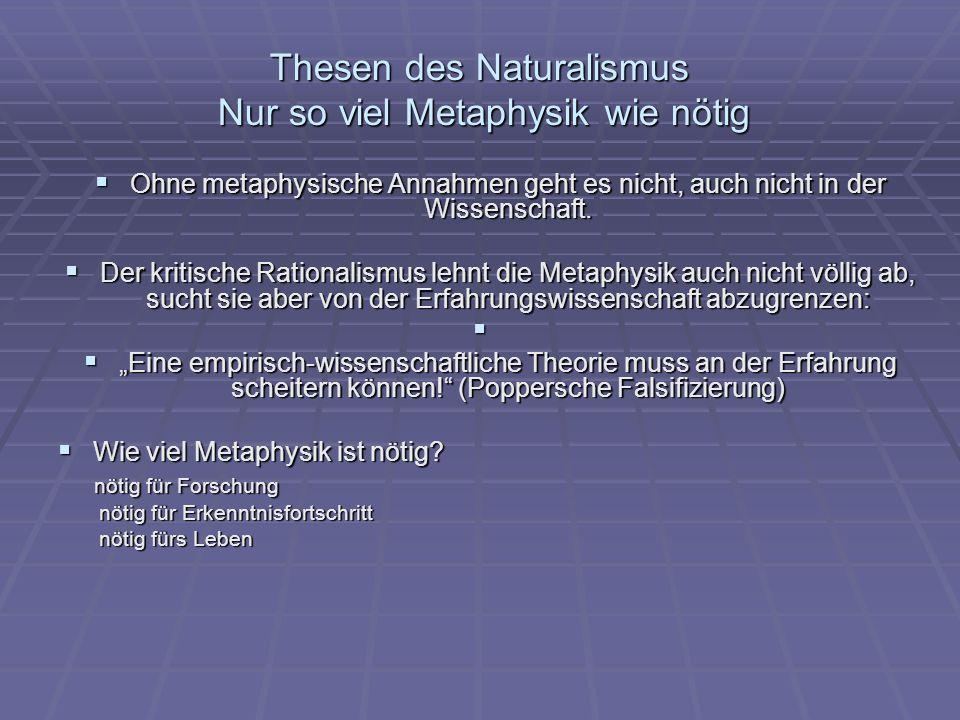 Thesen des Naturalismus Nur so viel Metaphysik wie nötig Ohne metaphysische Annahmen geht es nicht, auch nicht in der Wissenschaft. Ohne metaphysische
